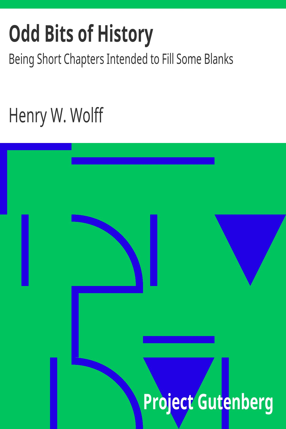 Henry William Wolff Odd Bits of History: Being Short Chapters Intended to Fill Some Blanks