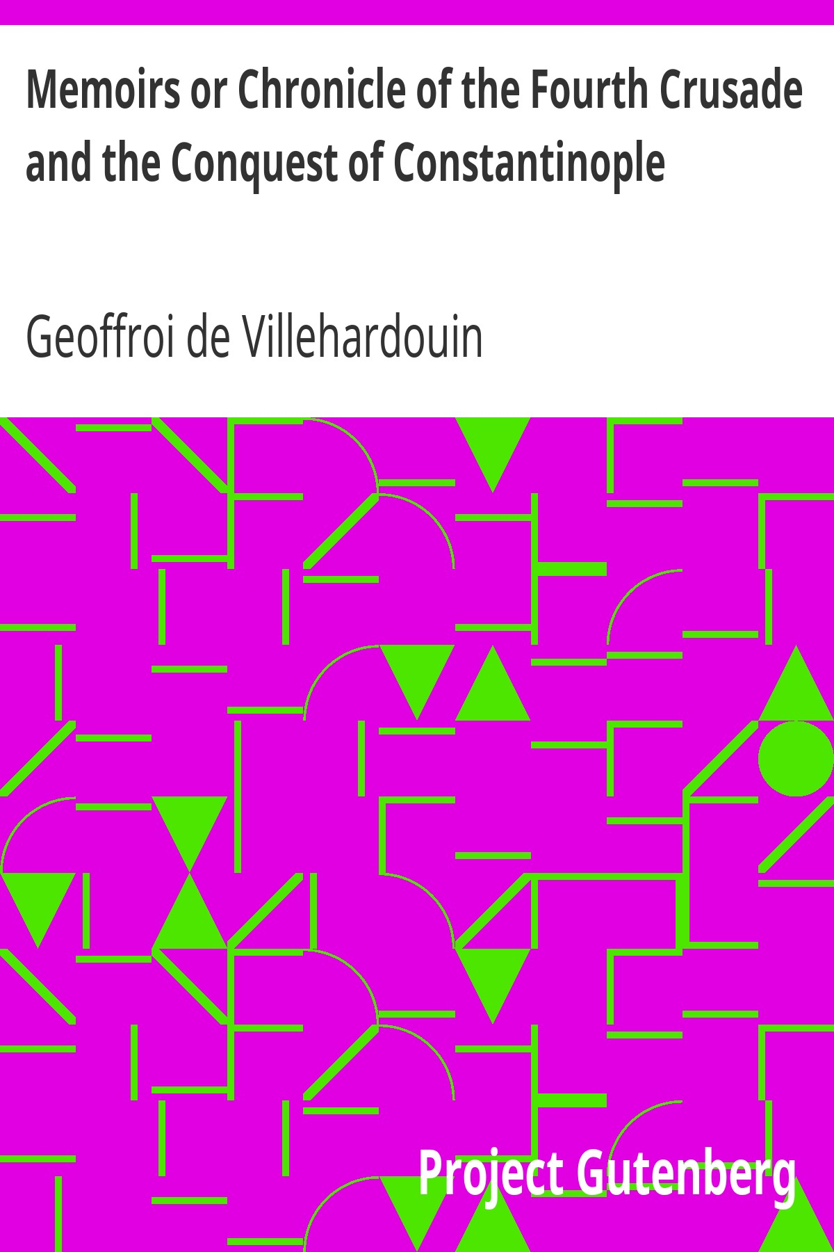 Geoffroi de Villehardouin Memoirs or Chronicle of the Fourth Crusade and the Conquest of Constantinople