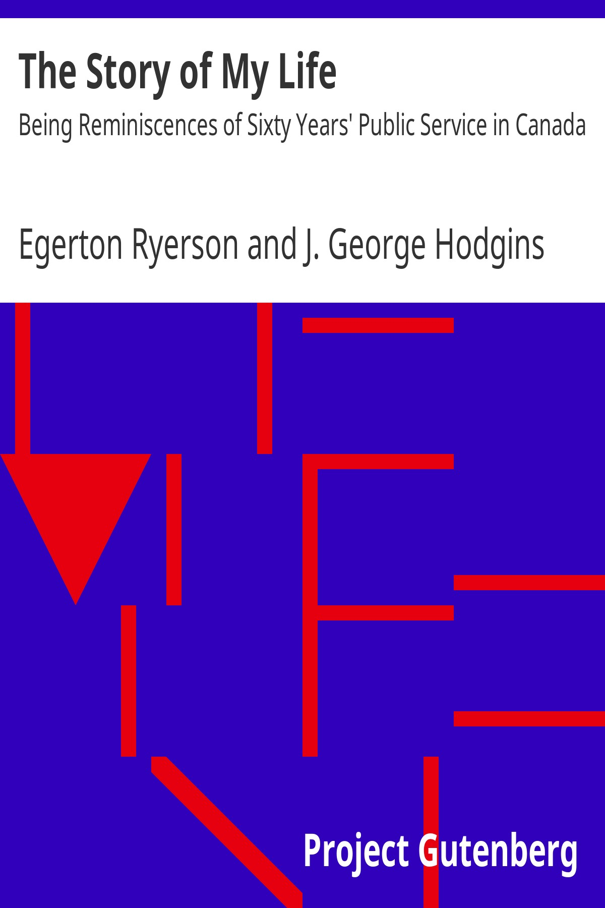 Egerton Ryerson The Story of My Life Being Reminiscences of Sixty Years' Public Service in Canada