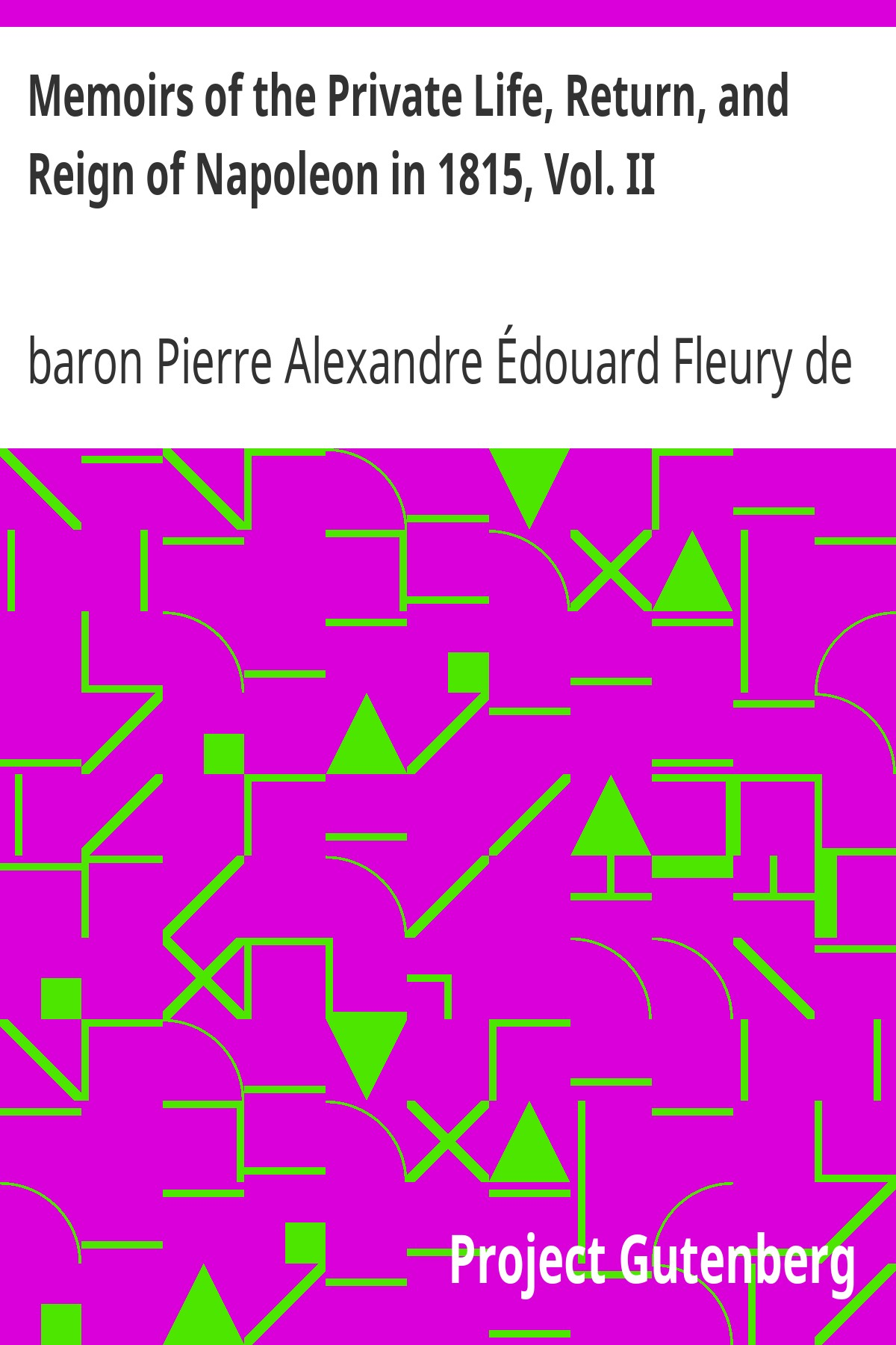 baron Pierre Alexandre Édouard Fleury de Chaboulon Memoirs of the Private Life, Return, and Reign of Napoleon in 1815, Vol. II
