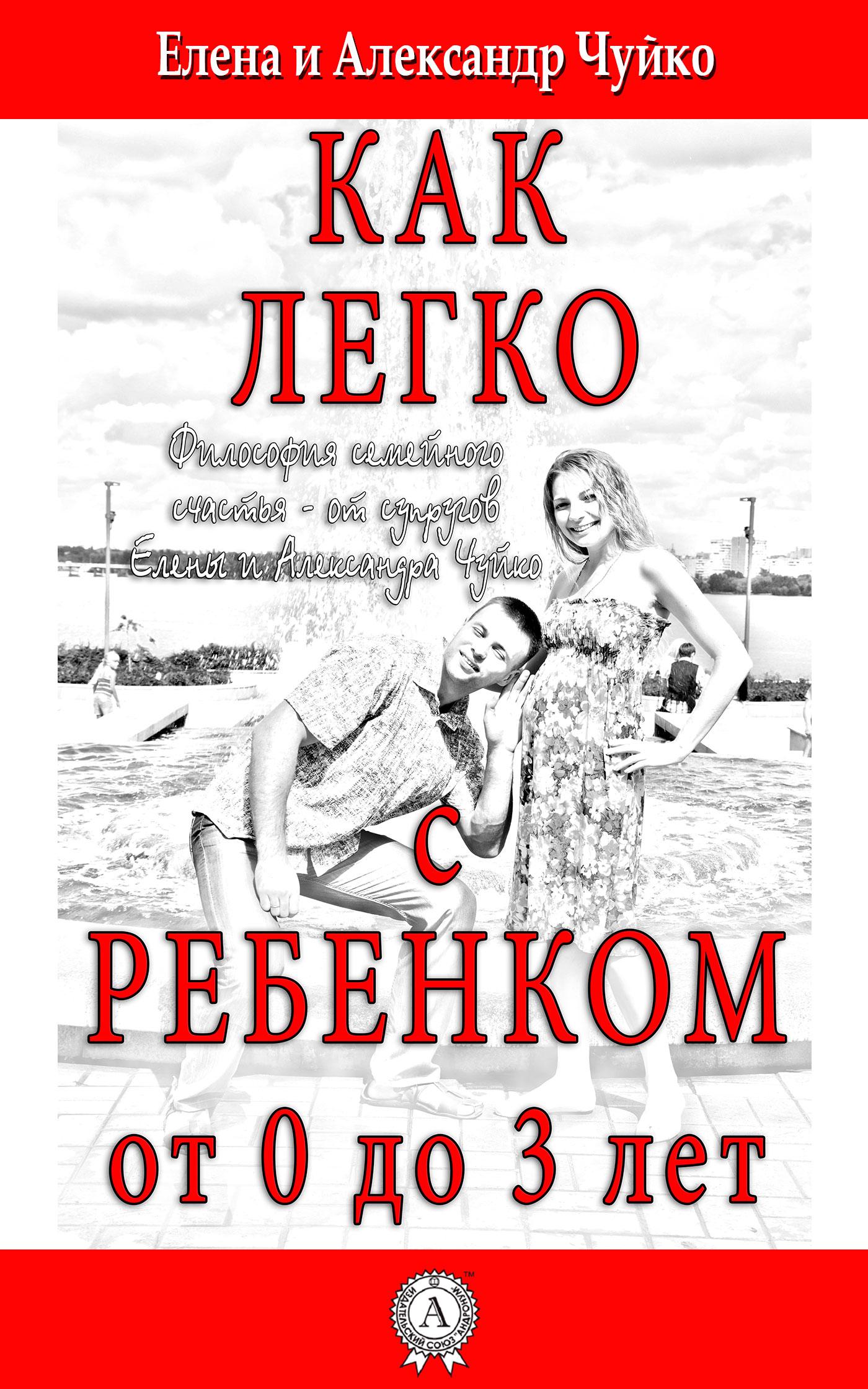 Александр Чуйко Как легко с ребенком от 0 до 3 лет