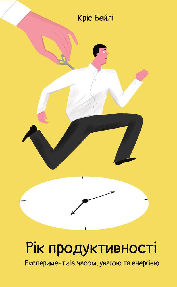 Кріс Бейлі Рік продуктивності. Експерименти з часом, увагою та енергією