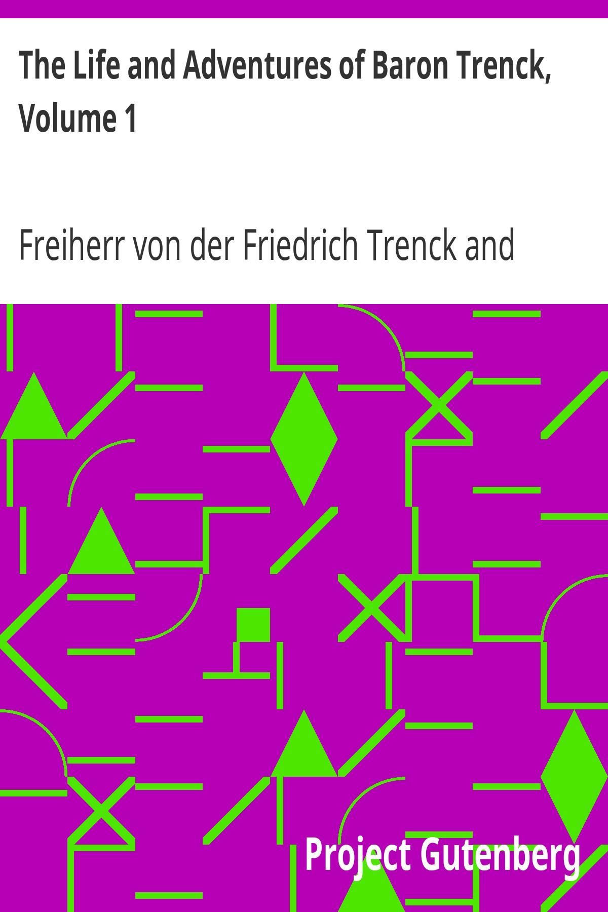 Freiherr von der Friedrich Trenck The Life and Adventures of Baron Trenck, Volume 1