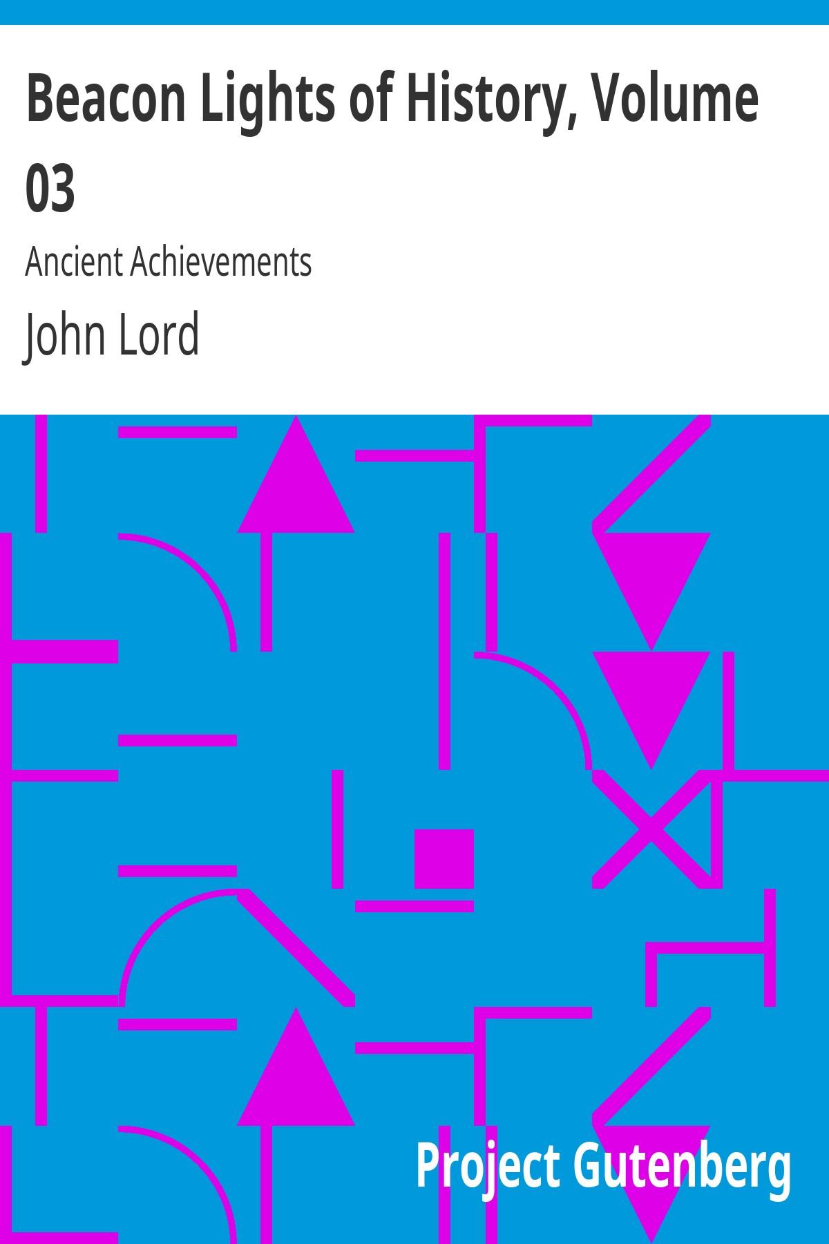 John Lord Beacon Lights of History, Volume 03: Ancient Achievements