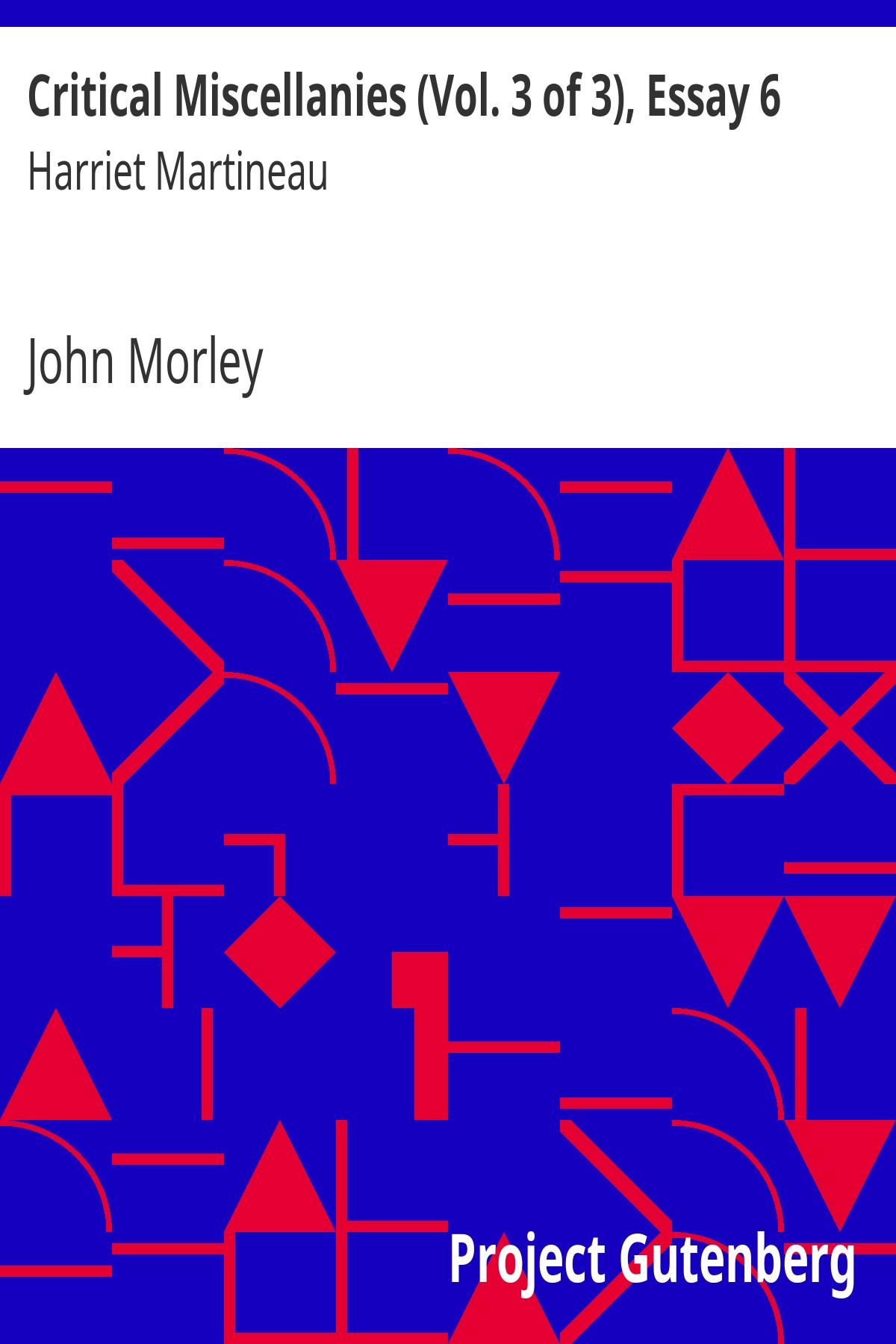 John Morley Critical Miscellanies (Vol. 3 of 3), Essay 6: Harriet Martineau