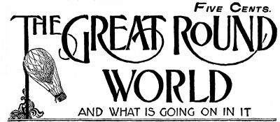 Various The Great Round World And What Is Going On In It, Vol. 1. No. 21, April 1, 1897 A Weekly Magazine for Boys and Girls