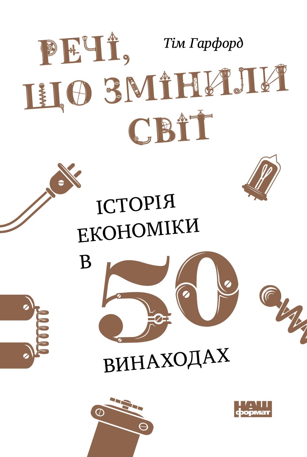 Тім Гарфорд Речі, що змінили світ. Історія економіки в 50 винаходах