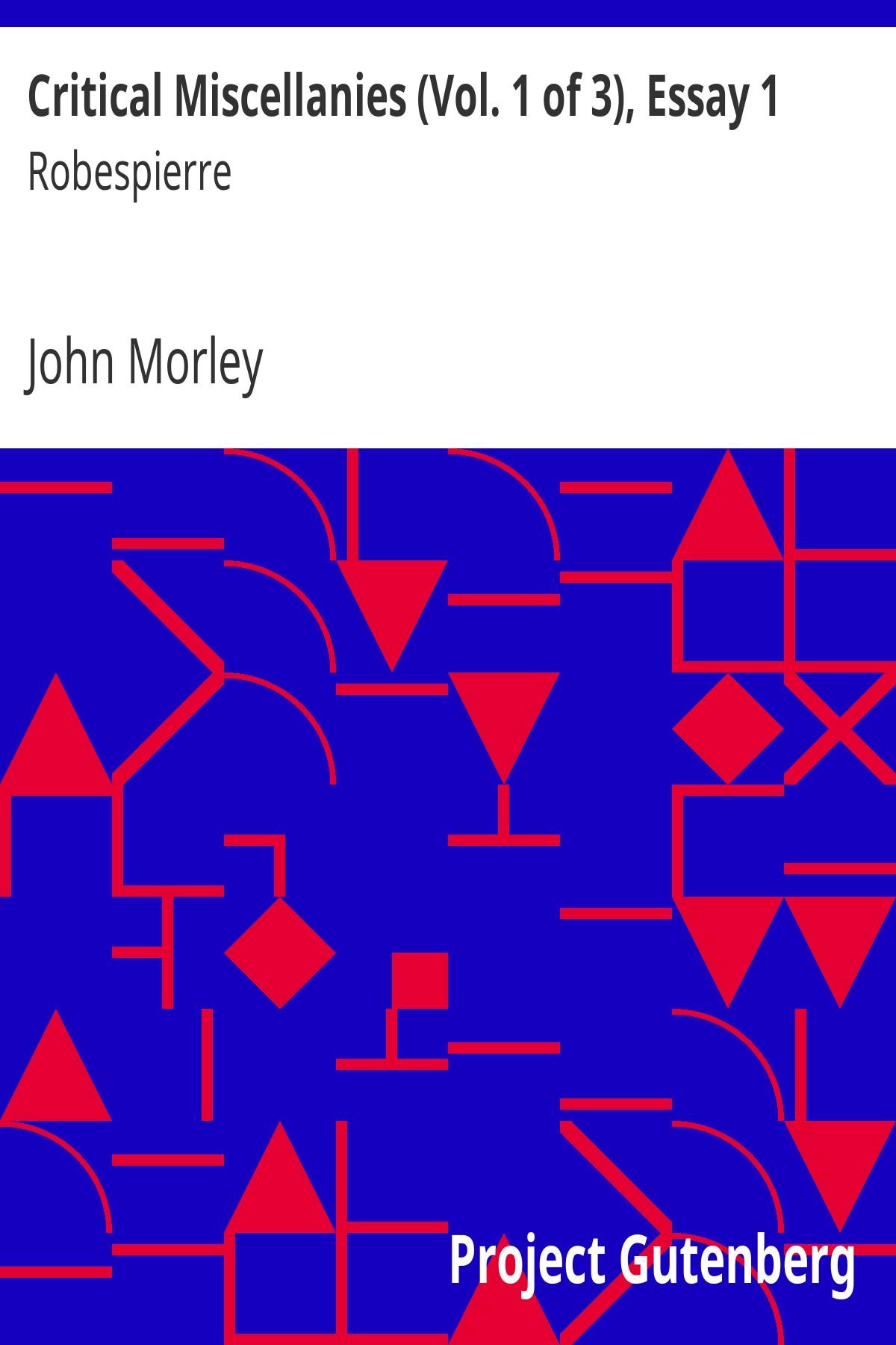 John Morley Critical Miscellanies (Vol. 1 of 3), Essay 1: Robespierre