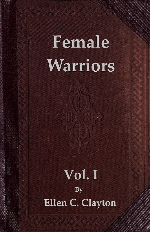 Ellen Creathorne Clayton Female Warriors, Vol. 1 (of 2) Memorials of Female Valour and Heroism, from the Mythological Ages to the Present Era.