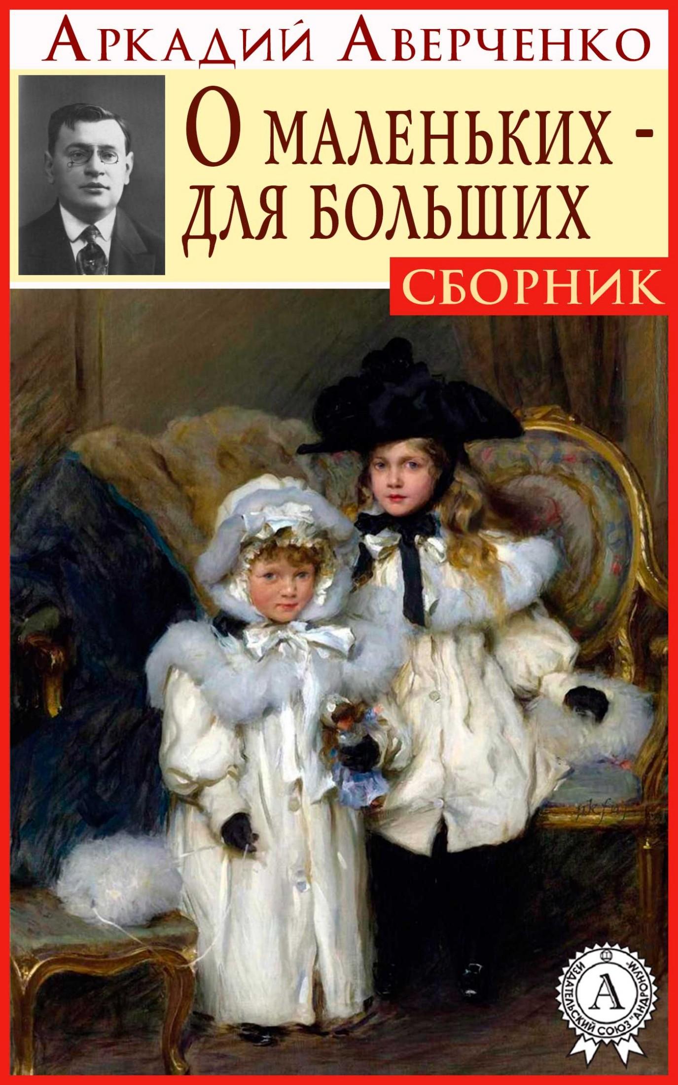 Аркадий Аверченко О маленьких - для больших