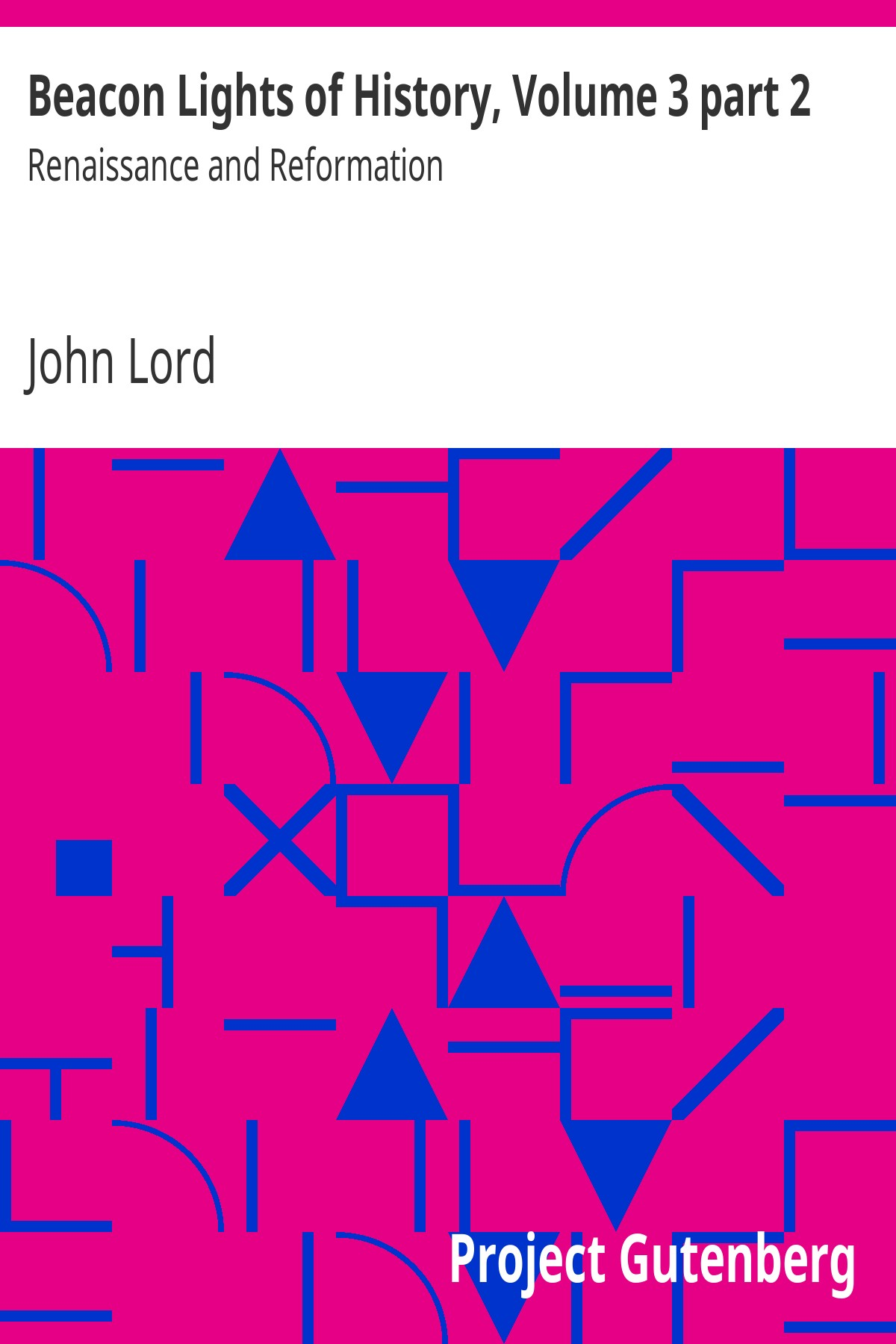John Lord Beacon Lights of History, Volume 3 part 2: Renaissance and Reformation