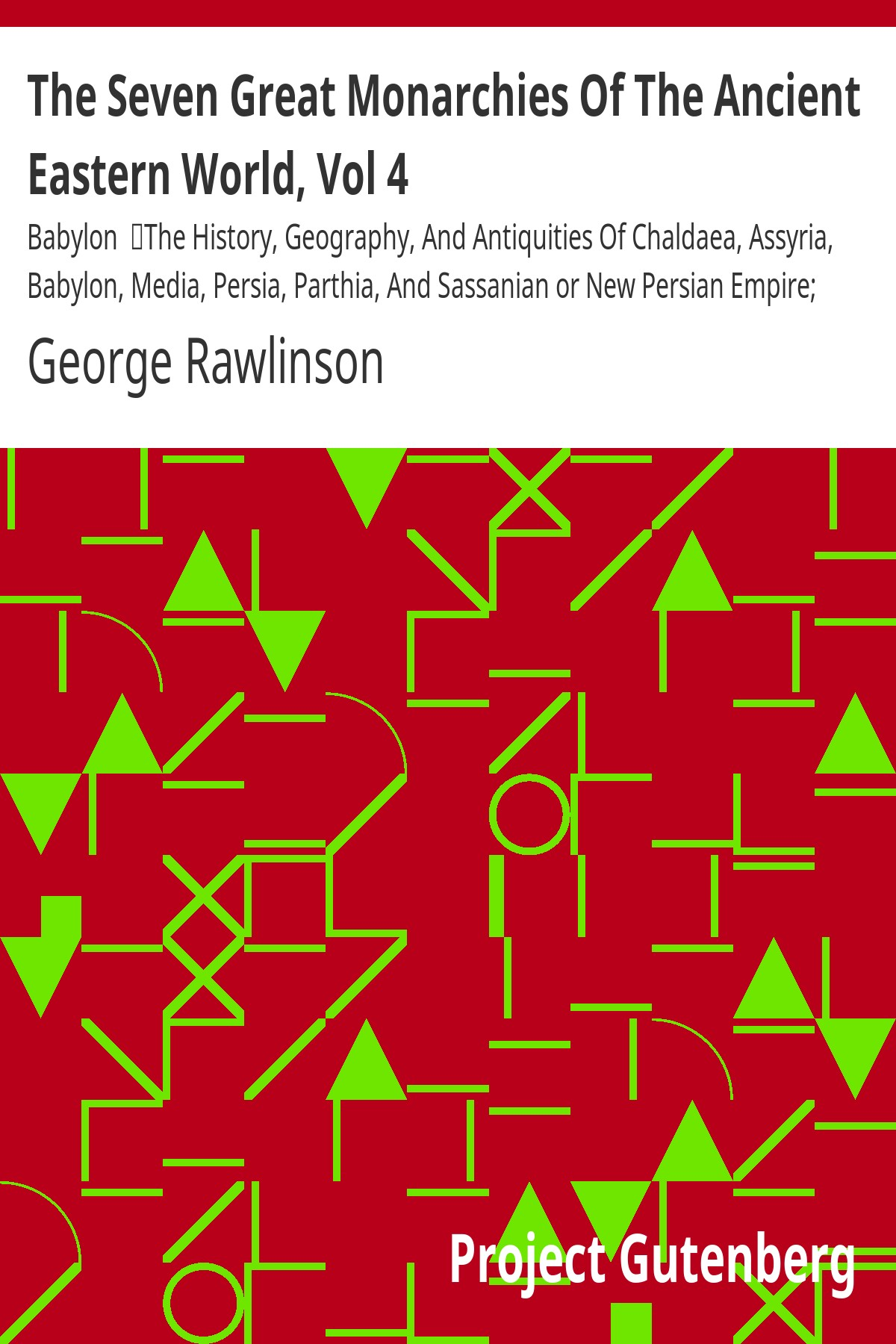 George Rawlinson The Seven Great Monarchies Of The Ancient Eastern World, Vol 4: Babylon The History, Geography, And Antiquities Of Chaldaea, Assyria, Babylon, Media, Persia, Parthia, And Sassanian