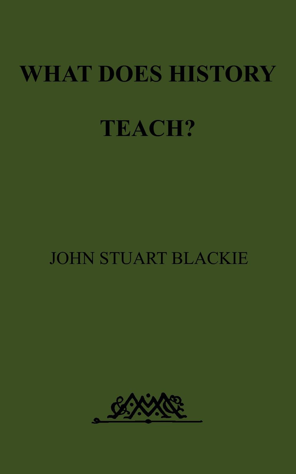 John Stuart Blackie What Does History Teach? Two Edinburgh Lectures