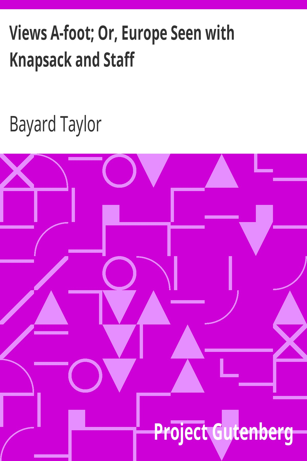 Bayard Taylor Views A-foot; Or, Europe Seen with Knapsack and Staff