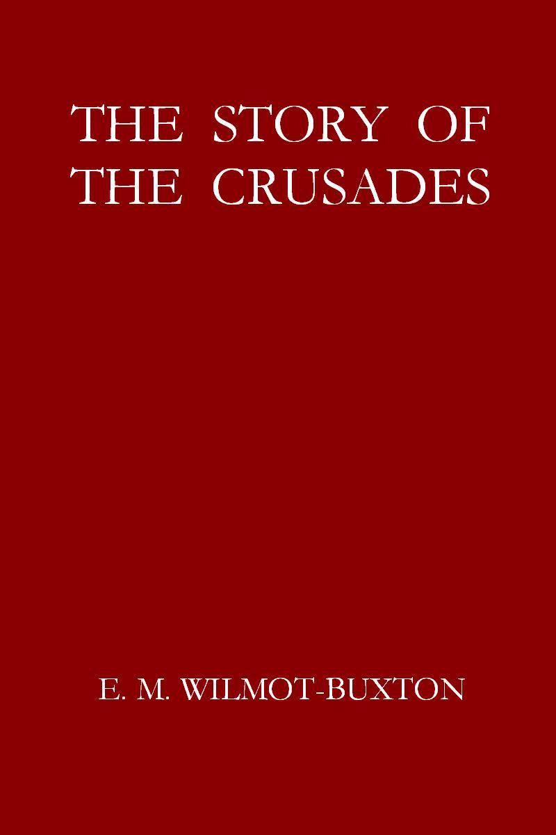 Ethel Mary Wilmot-Buxton The Story of the Crusades
