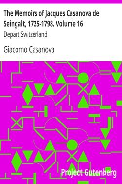 Casanova Giacomo The Memoirs of Jacques Casanova de Seingalt, 1725-1798. Volume 16: Depart Switzerland