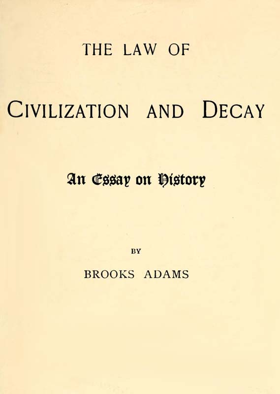 Brooks Adams The Law of Civilization and Decay: An Essay on History