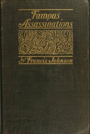 Francis Johnson Famous Assassinations of History from Philip of Macedon, 336 B. C., to Alexander of Servia, A. D. 1903