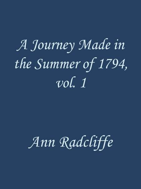 Ann Ward Radcliffe A Journey Made in the Summer of 1794, through Holland and the Western Frontier of Germany, with a Return Down the Rhine, Vol. 1 (of 2) To Which Are Added Observations during a Tour