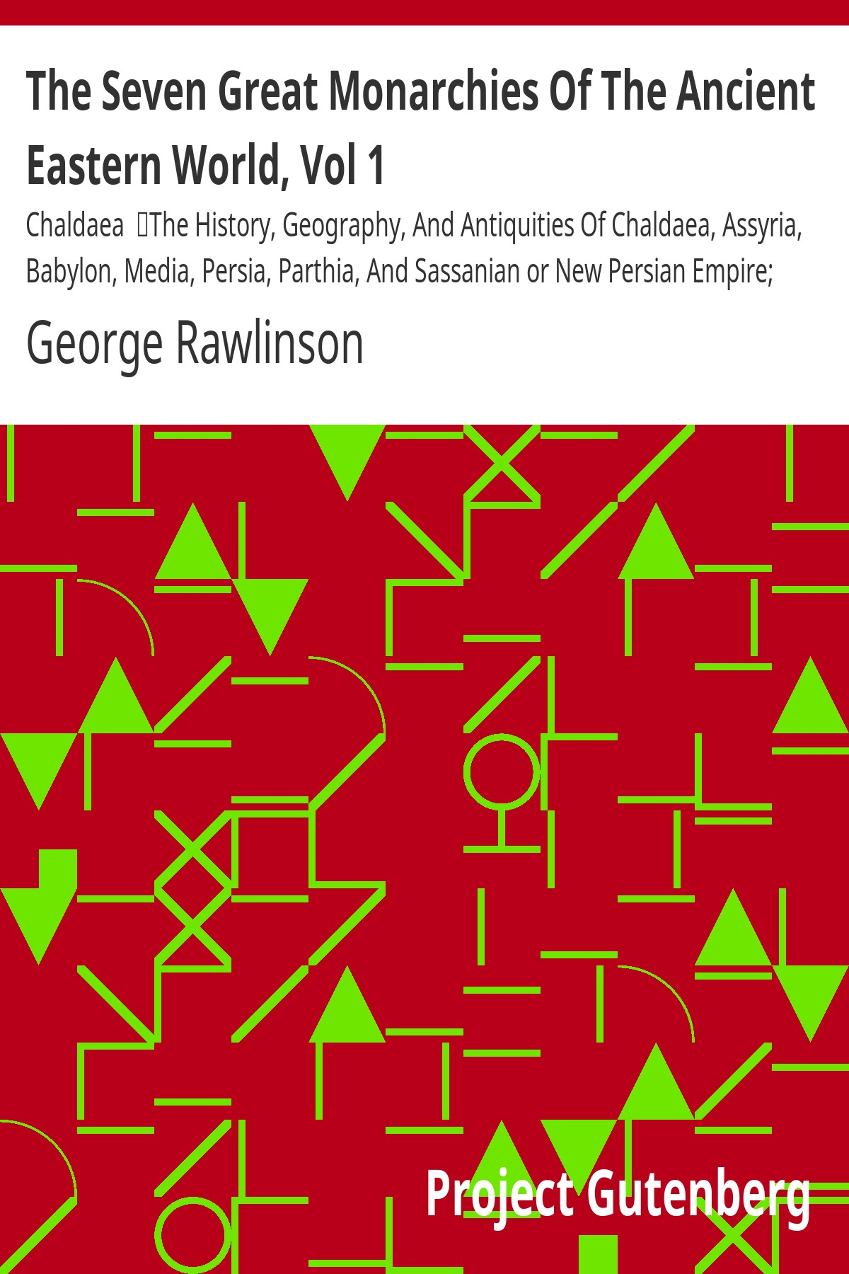 George Rawlinson The Seven Great Monarchies Of The Ancient Eastern World, Vol 1: Chaldaea The History, Geography, And Antiquities Of Chaldaea, Assyria, Babylon, Media, Persia, Parthia, And Sassania