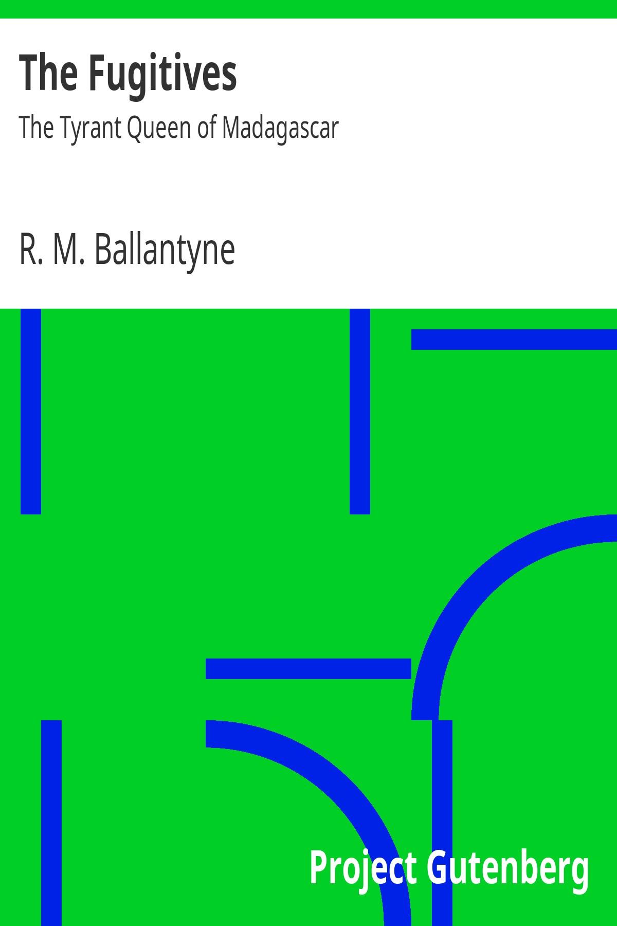 R. M. Ballantyne The Fugitives: The Tyrant Queen of Madagascar