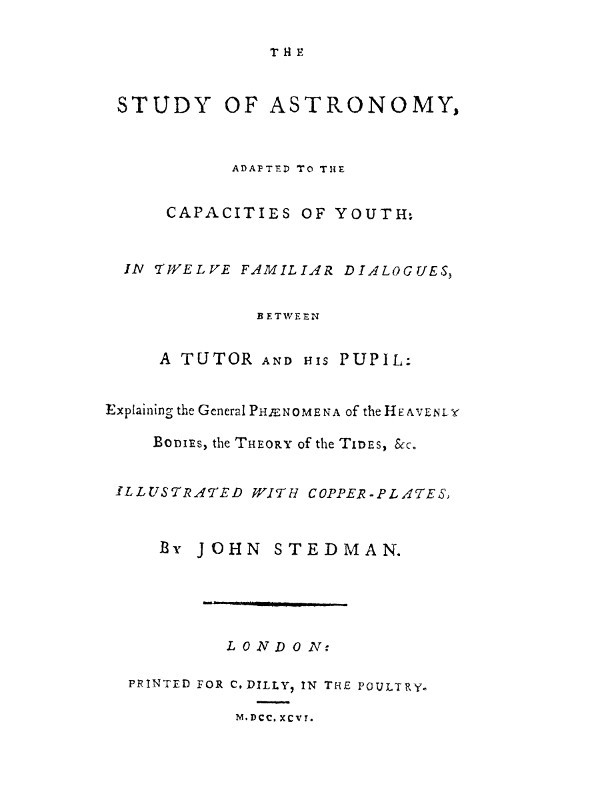Джон Стедман The Study of Astronomy, adapted to the capacities of youth In twelve familiar dialogues, between a tutor and his pupil: explaining the general phænomena of the heavenly bodies, the