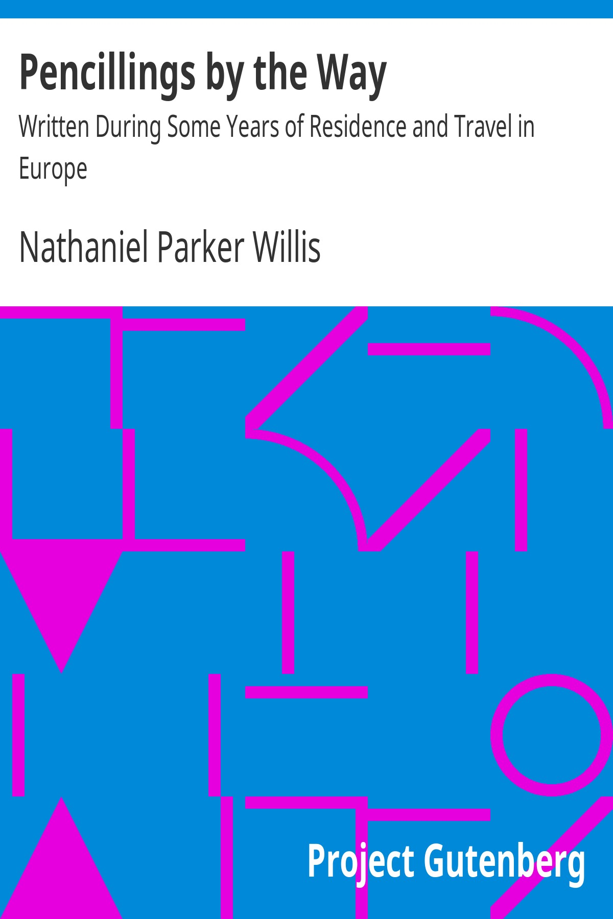 Nathaniel Parker Willis Pencillings by the Way Written During Some Years of Residence and Travel in Europe