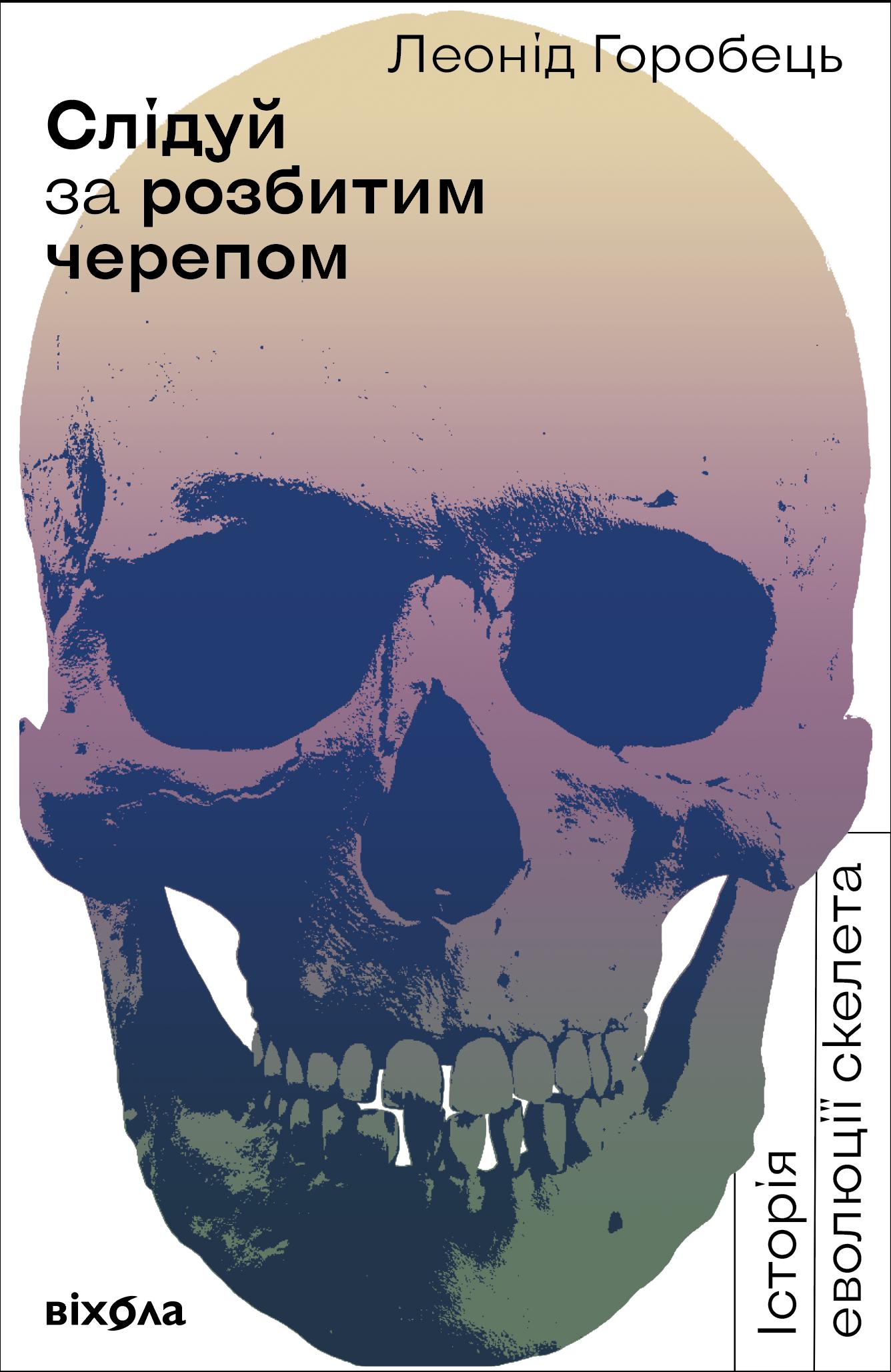 Леонід Горобець Слідуй за розбитим черепом: історія еволюції скелета
