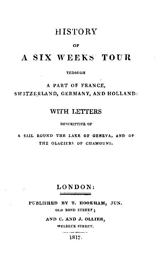 Mary Wollstonecraft Shelley History of a Six Weeks' Tour Through a Part of France, Switzerland, Germany, and Holland: With Letters Descriptive of a Sail Round the Lake of Geneva, and of the Glaciers of Chamou
