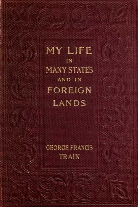 George Francis Train My Life in Many States and in Foreign Lands, Dictated in My Sevety-Fourth Year