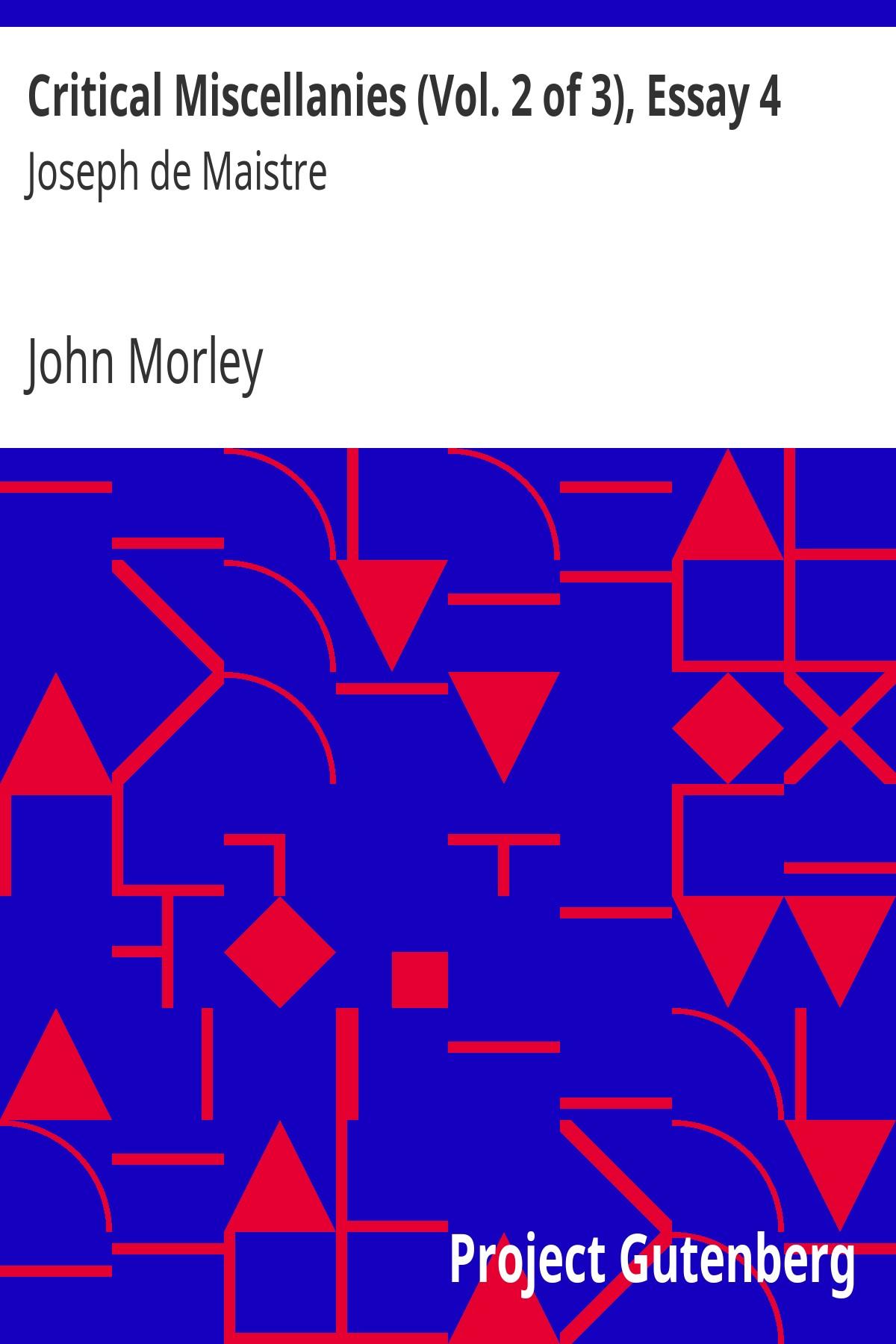 John Morley Critical Miscellanies (Vol. 2 of 3), Essay 4: Joseph de Maistre